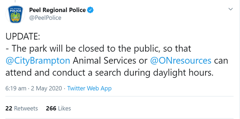 Text - Peel Regional Police @PeelPolice PEEL RECIONAL POLICE UPDATE: - The park will be closed to the public, so that @CityBrampton Animal Services or @ONresources can attend and conduct a search during daylight hours. 6:19 am · 2 May 2020 · Twitter Web App 22 Retweets 266 Likes