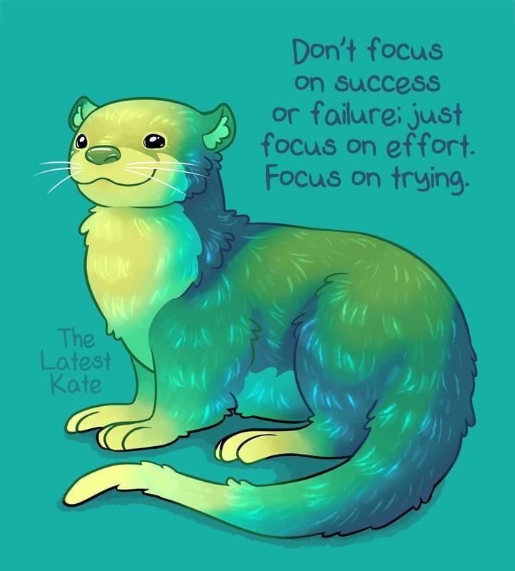 Organism - Don't focus on success or failurei just focus on effort. Focus on trying. The Latest Kate