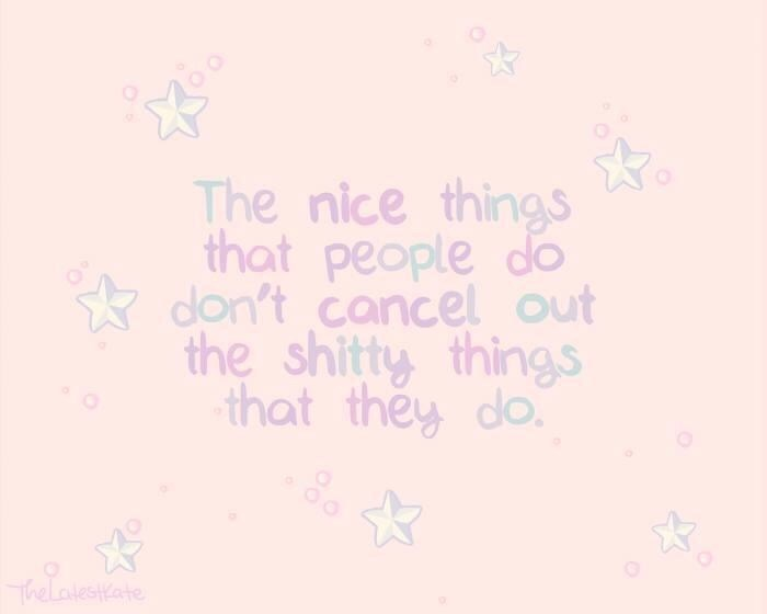 Text - The nice things that people do * don't cancel out the shitty things that they do. Thelatestkate