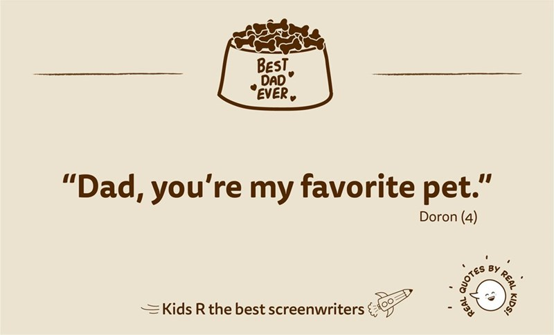 "Text - BEST DAD EVER, ""Dad, you're my favorite pet."" Doron (4) BY REAL EKids R the best screenwriters KIDS! QUOTES"