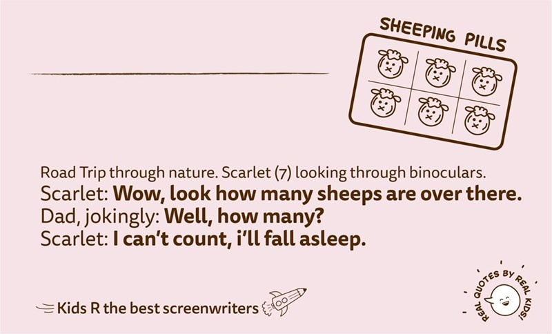 Text - SHEEPING PILLS Road Trip through nature. Scarlet (7) looking through binoculars. Scarlet: Wow, look how many sheeps are over there. Dad, jokingly: Well, how many? Scarlet:I can't count, i'll fall asleep. BY EKids R the best screenwriters QUOTE REAL KIDS!