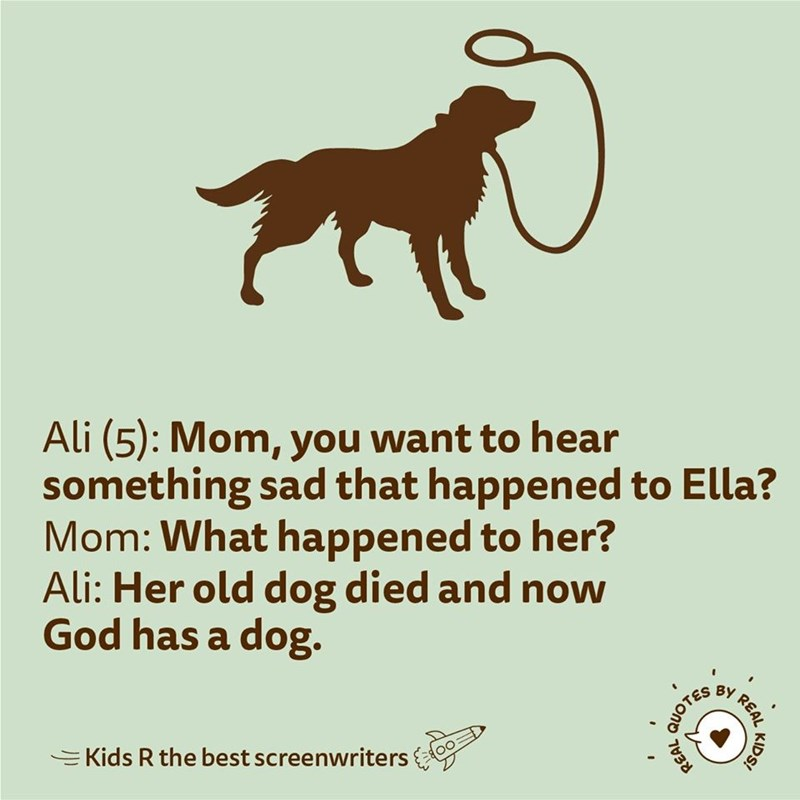 Mammal - Ali (5): Mom, you want to hear something sad that happened to Ella? Mom: What happened to her? Ali: Her old dog died and now God has a dog. EKids R the best screenwriters REAL KIDS! QUOTES REAL