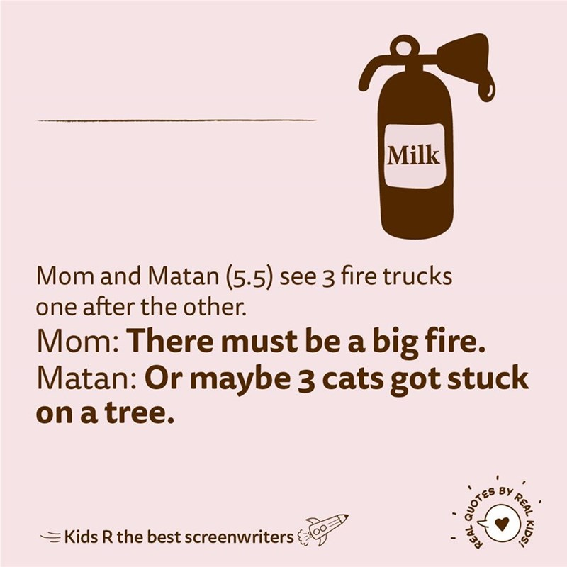 Text - Milk Mom and Matan (5.5) see 3 fire trucks one after the other. Mom: There must be a big fire. Matan: Or maybe 3 cats got stuck on a tree. REAL =Kids R the best screenwriters KIDS! QUOTES