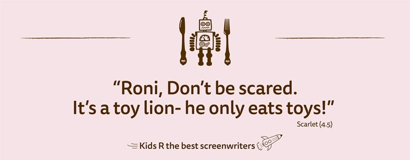 "Text - ""Roni, Don't be scared. It's a toy lion- he only eats toys!"" Scarlet (4.5) =Kids R the best screenwriters"