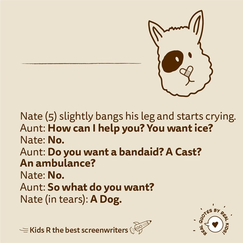Text - Nate (5) slightly bangs his leg and starts crying. Aunt: How can I help you? You want ice? Nate: No. Aunt: Do you want a bandaid? A Cast? An ambulance? Nate: No. Aunt: So what do you want? Nate (in tears): A Dog. ВУ =Kids R the best screenwriters KIDS! REAL QUOTES