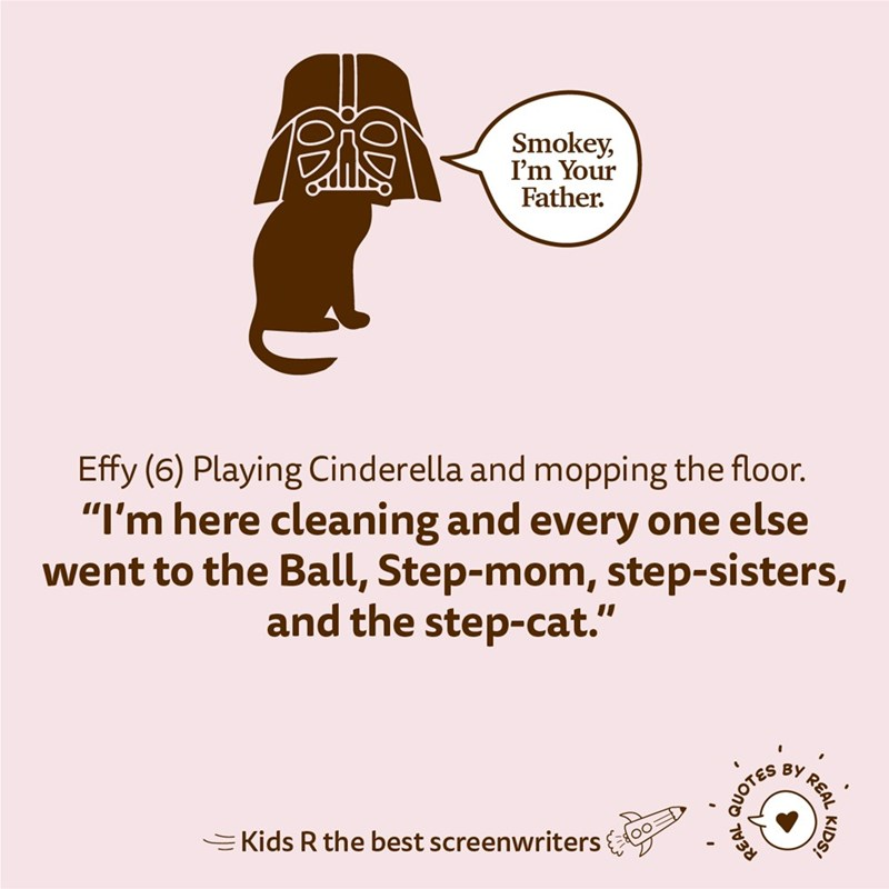 "Text - Smokey, I'm Your Father. Effy (6) Playing Cinderella and mopping the floor. ""I'm here cleaning and every one else went to the Ball, Step-mom, step-sisters, and the step-cat."" BY EKids R the best screenwriters KIDS! REAL QUOTES REAL"