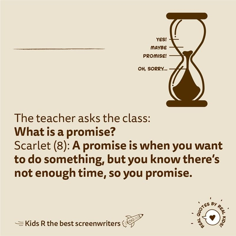 Text - YES! MAYBE PROMISE! OH, SORRY. The teacher asks the class: What is a promise? Scarlet (8): A promise is when you want to do something, but you know there's not enough time, so you promise. ВУ EKids R the best screenwriters REAL KIDS! QUOTES REAL