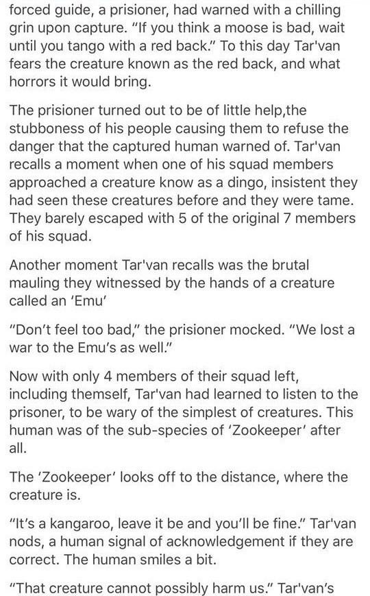 """Text - forced guide, a prisioner, had warned with a chilling grin upon capture. """"If you think a moose is bad, wait until you tango with a red back."""" To this day Tar'van fears the creature known as the red back, and what horrors it would bring. The prisioner turned out to be of little help,the stubboness of his people causing them to refuse the danger that the captured human warned of. Tar'van recalls a moment when one of his squad members approached a creature know as a dingo, insistent they had"""