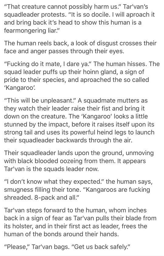 """Text - """"That creature cannot possibly harm us."""" Tar'van's squadleader protests. """"It is so docile. I will aproach it and bring back it's head to show this human is a fearmongering liar."""" The human reels back, a look of disgust crosses their face and anger passes through their eyes. """"Fucking do it mate, I dare ya."""" The human hisses. The squad leader puffs up their hoinn gland, a sign of pride to their species, and aproached the so called 'Kangaroo'. """"This will be unpleasant."""" A squadmate mutters a"""