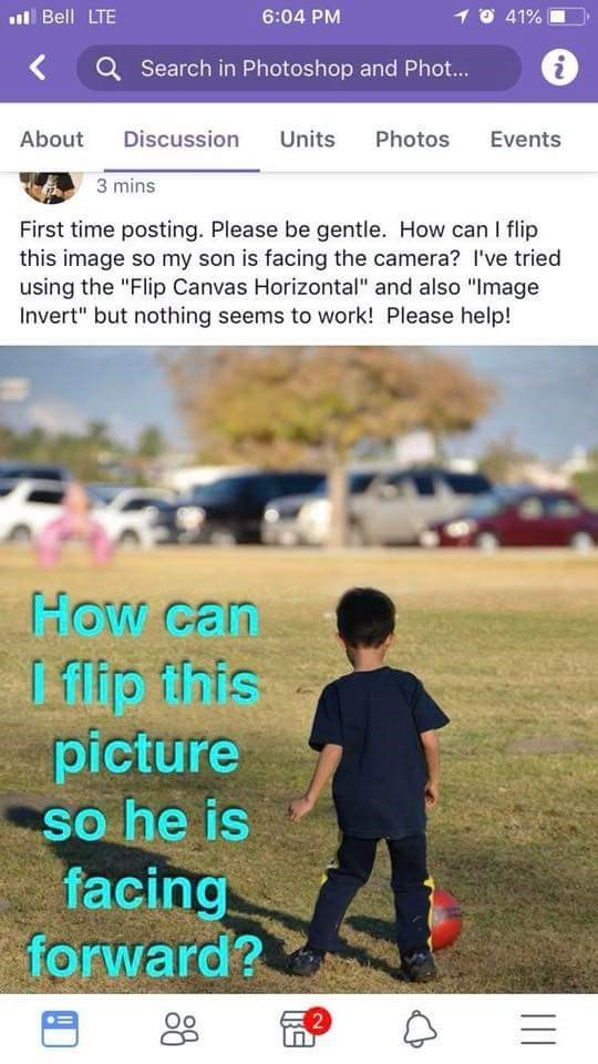 """Text - l Bell LTE 6:04 PM O 41% Search in Photoshop and Phot... About Discussion Units Photos Events 3 mins First time posting. Please be gentle. How can I flip this image so my son is facing the camera? I've tried using the """"Flip Canvas Horizontal"""" and also """"Image Invert"""" but nothing seems to work! Please help! How can I flip fhis picture so he is facing forward? SO 2"""