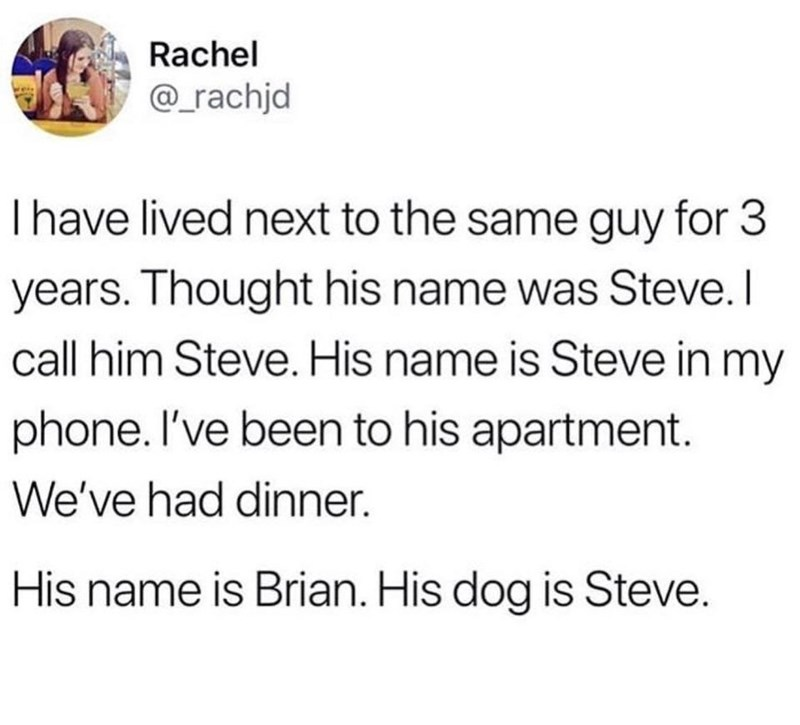 Text - Rachel @_rachjd Thave lived next to the same guy for 3 years. Thought his name was Steve. I call him Steve. His name is Steve in my phone. I've been to his apartment. We've had dinner. His name is Brian. His dog is Steve.