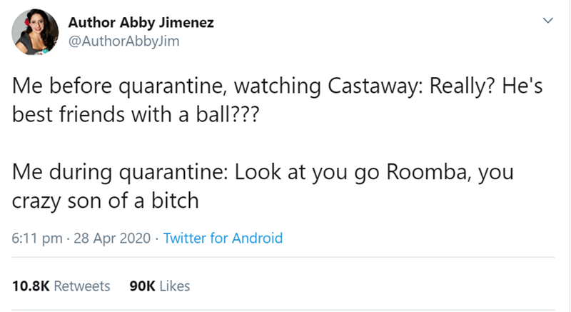 Text - Author Abby Jimenez @AuthorAbbyJim Me before quarantine, watching Castaway: Really? He's best friends with a ball??? Me during quarantine: Look at you go Roomba, you crazy son of a bitch 6:11 pm · 28 Apr 2020 · Twitter for Android 10.8K Retweets 90K Likes