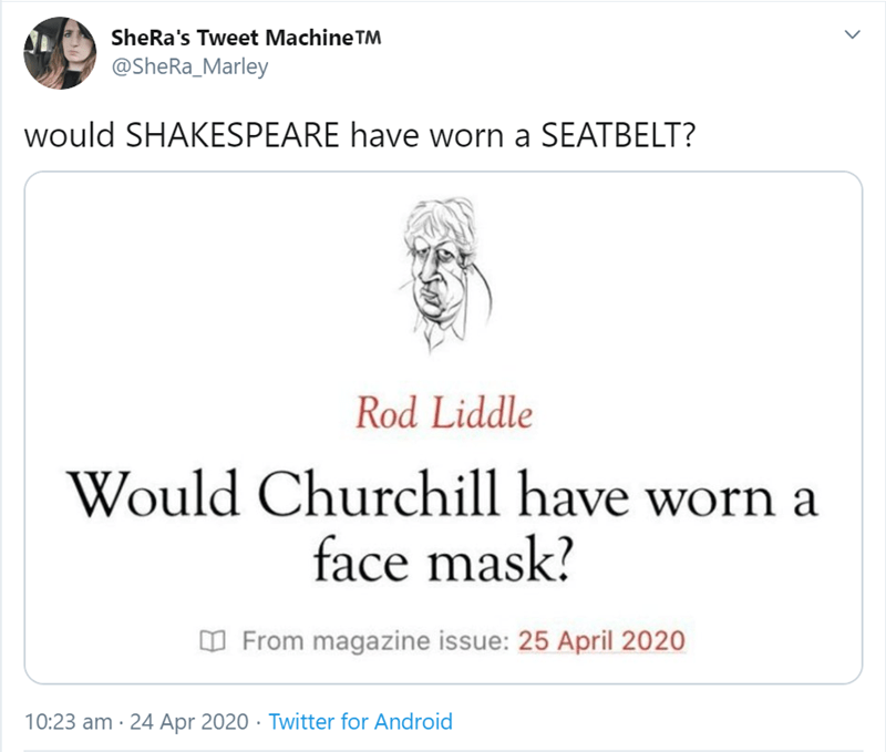 Text - SheRa's Tweet Machine TM @SheRa_Marley would SHAKESPEARE have worn a SEATBELT? Rod Liddle Would Churchill have worn a face mask? O From magazine issue: 25 April 2020 10:23 am · 24 Apr 2020 · Twitter for Android