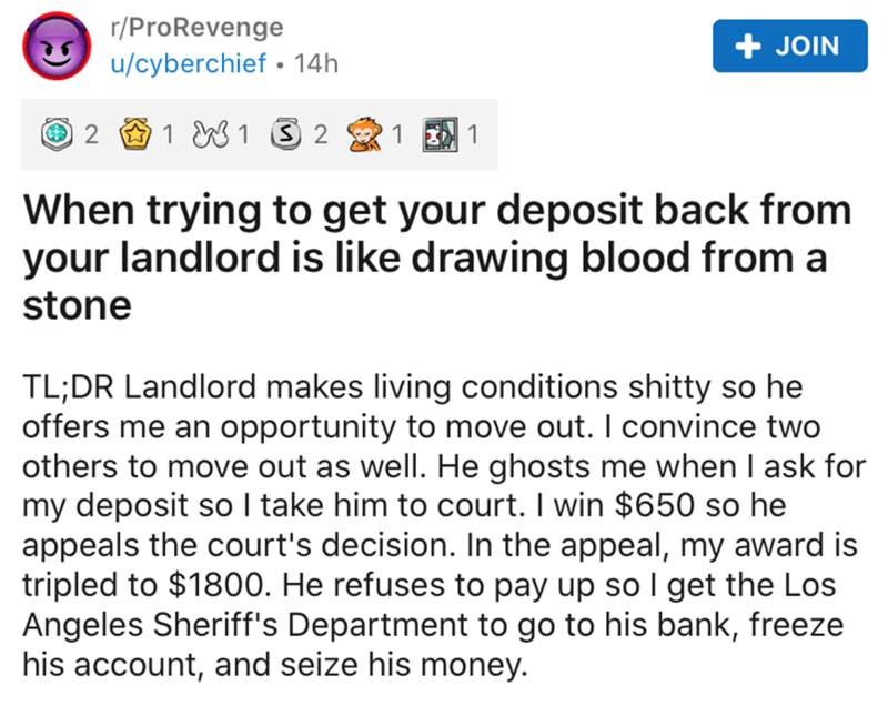 Text - r/ProRevenge + JOIN u/cyberchief • 14h 2 1 W1 S 2 When trying to get your deposit back from your landlord is like drawing blood from a stone TL;DR Landlord makes living conditions shitty so he offers me an opportunity to move out. I convince two others to move out as well. He ghosts me when I ask for my deposit so I take him to court. I win $650 so he appeals the court's decision. In the appeal, my award is tripled to $1800. He refuses to pay up so I get the Los Angeles Sheriff's Departme