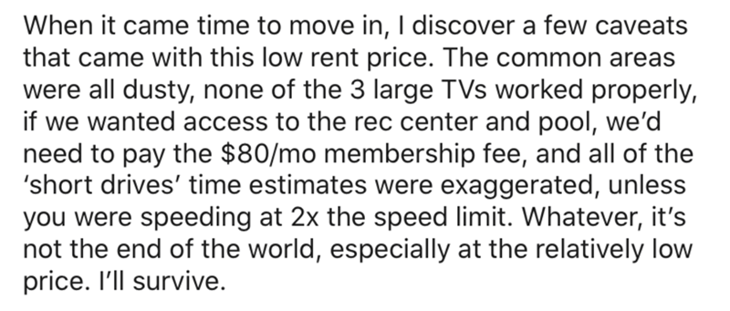 Text - When it came time to move in, I discover a few caveats that came with this low rent price. The common areas were all dusty, none of the 3 large TVs worked properly, if we wanted access to the rec center and pool, we'd need to pay the $80/mo membership fee, and all of the 'short drives' time estimates were exaggerated, unless you were speeding at 2x the speed limit. Whatever, it's not the end of the world, especially at the relatively low price. I'll survive.