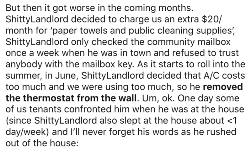 Text - But then it got worse in the coming months. ShittyLandlord decided to charge us an extra $20/ month for 'paper towels and public cleaning supplies', ShittyLandlord only checked the community mailbox once a week when he was in town and refused to trust anybody with the mailbox key. As it starts to roll into the summer, in June, ShittyLandlord decided that A/C costs too much and we were using too much, so he removed the thermostat from the wall. Um, ok. One day some of us tenants confronted