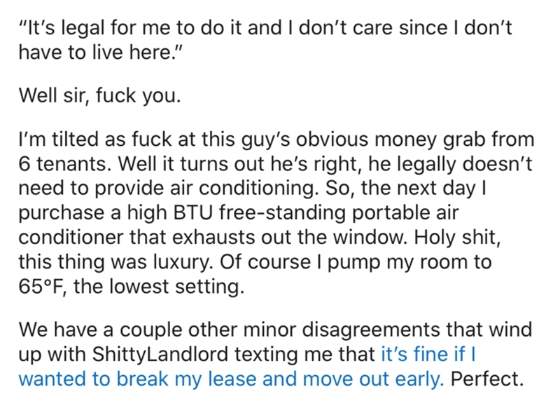 """Text - """"It's legal for me to do it and I don't care since I don't have to live here."""" Well sir, fuck you. I'm tilted as fuck at this guy's obvious money grab from 6 tenants. Well it turns out he's right, he legally doesn't need to provide air conditioning. So, the next day I purchase a high BTU free-standing portable air conditioner that exhausts out the window. Holy shit, this thing was luxury. Of course I pump my room to 65°F, the lowest setting. We have a couple other minor disagreements that"""