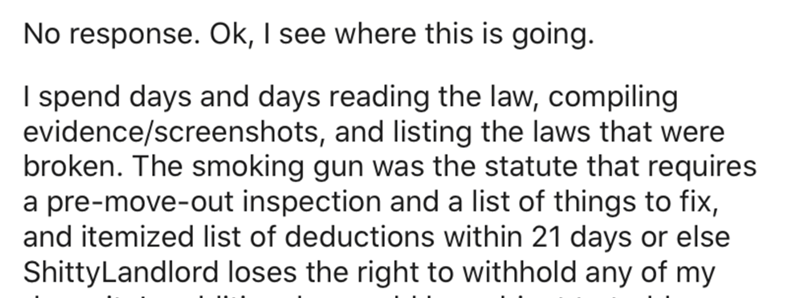 Text - No response. Ok, I see where this is going. I spend days and days reading the law, compiling evidence/screenshots, and listing the laws that were broken. The smoking gun was the statute that requires a pre-move-out inspection and a list of things to fix, and itemized list of deductions within 21 days or else ShittyLandlord loses the right to withhold any of my
