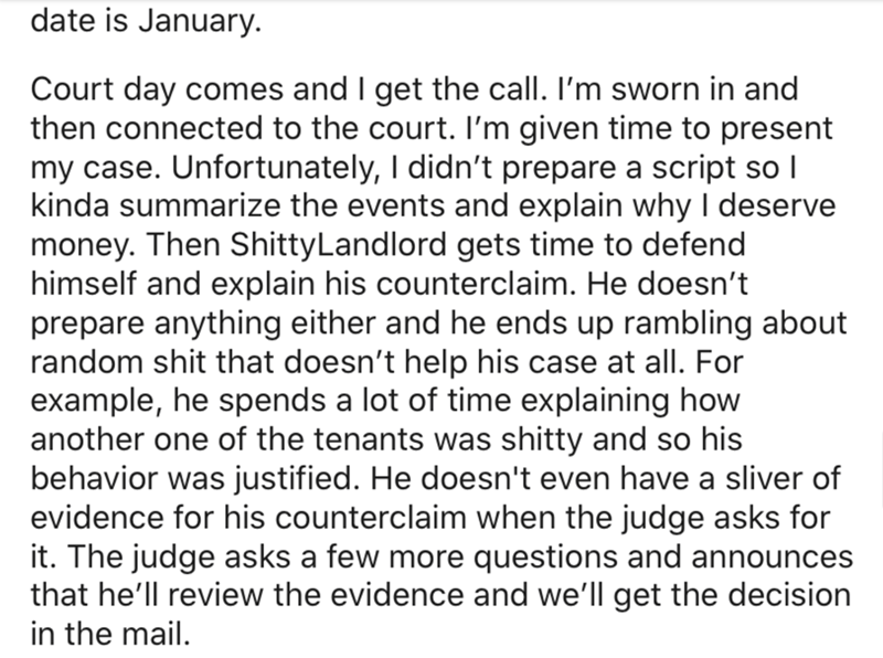 Text - date is January. Court day comes and I get the call. I'm sworn in and then connected to the court. I'm given time to present my case. Unfortunately, I didn't prepare a script so I kinda summarize the events and explain why I deserve money. Then ShittyLandlord gets time to defend himself and explain his counterclaim. He doesn't prepare anything either and he ends up rambling about random shit that doesn't help his case at all. For example, he spends a lot of time explaining how another one