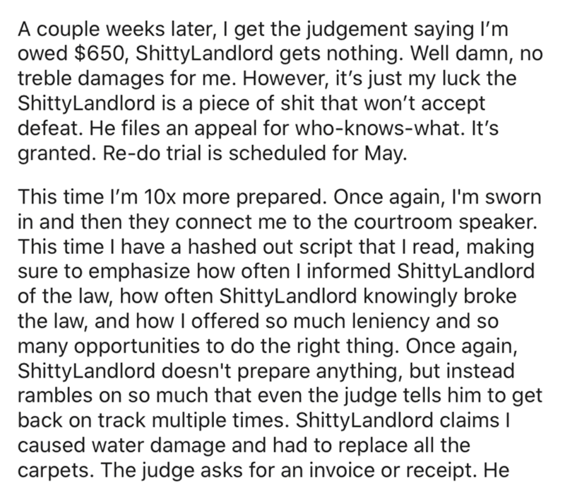 Text - A couple weeks later, I get the judgement saying I'm owed $650, ShittyLandlord gets nothing. Well damn, no treble damages for me. However, it's just my luck the ShittyLandlord is a piece of shit that won't accept defeat. He files an appeal for who-knows-what. It's granted. Re-do trial is scheduled for May. This time l'm 10x more prepared. Once again, I'm sworn in and then they connect me to the courtroom speaker. This time I have a hashed out script that I read, making sure to emphasize h