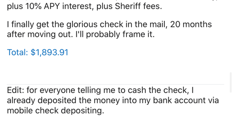 Text - plus 10% APY interest, plus Sheriff fees. I finally get the glorious check in the mail, 20 months after moving out. I'll probably frame it. Total: $1,893.91 Edit: for everyone telling me to cash the check, I already deposited the money into my bank account via mobile check depositing.