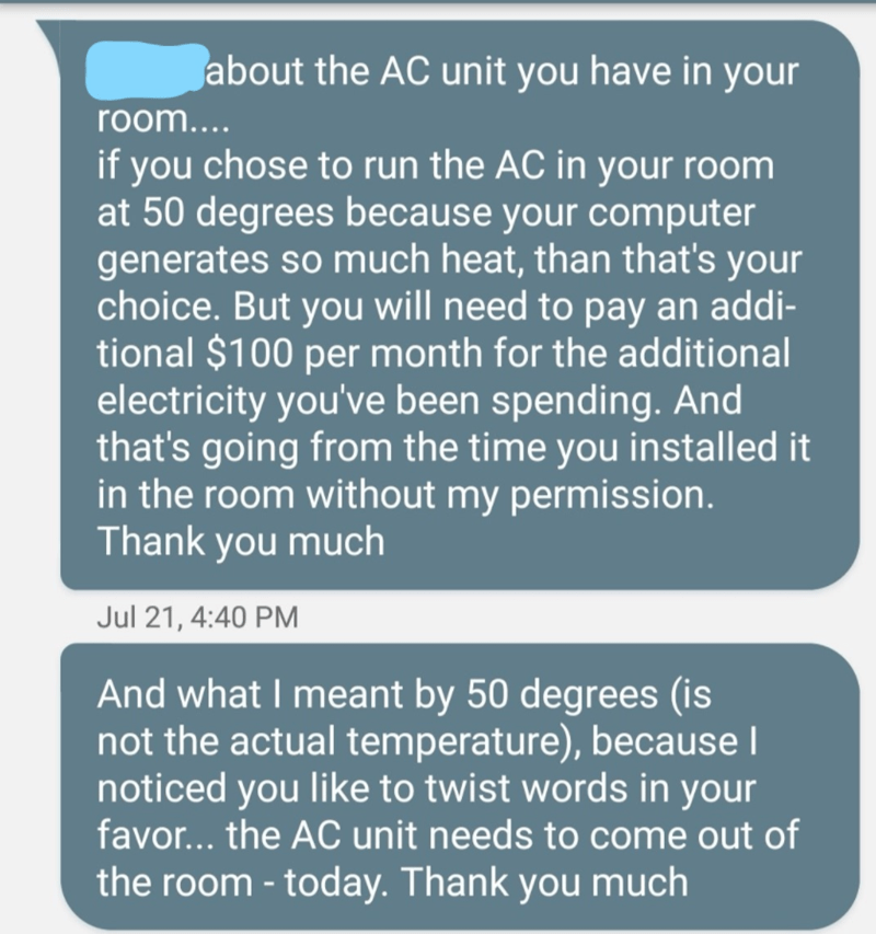 Text - about the AC unit you have in your room.... if you chose to run the AC in your room at 50 degrees because your computer generates so much heat, than that's your choice. But you will need to pay an addi- tional $100 per month for the additional electricity you've been spending. And that's going from the time you installed it in the room without my permission. Thank you much Jul 21, 4:40 PM And what I meant by 50 degrees (is not the actual temperature), because I noticed you like to twist w