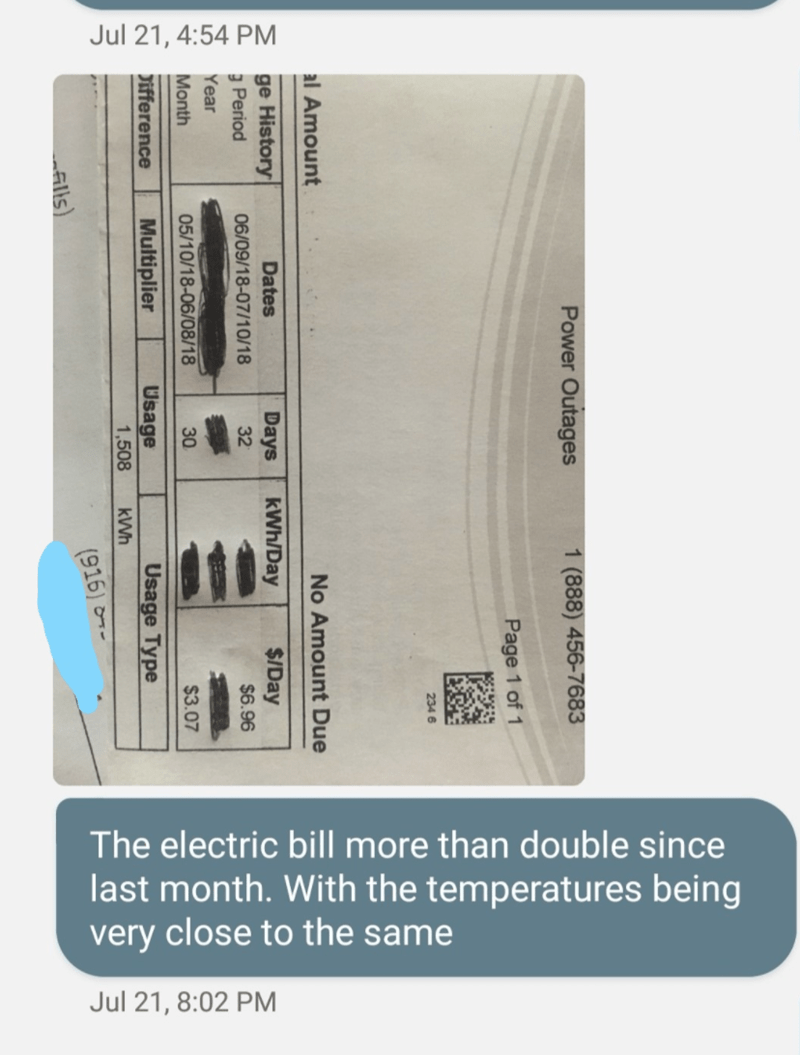 Text - Jul 21, 4:54 PM The electric bill more than double since last month. With the temperatures being very close to the same Jul 21, 8:02 PM Power Outages 1 (888) 456-7683 Page 1 of 1 MHESSEAS 234 6 al Amount No Amount Due ge History 3 Period Dates Days 32 kWh/Day $/Day 06/09/18-07/10/18 $6.96 Year Month 05/10/18-06/08/18 30 $3.07 Difference Multiplier Usage Usage Type 1,508 (916) - alls