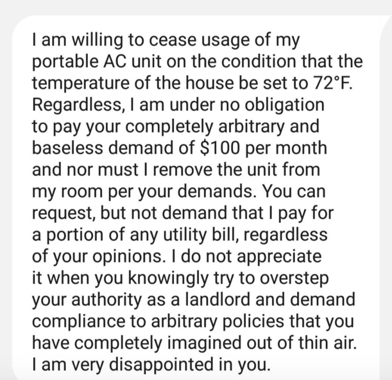 Text - I am willing to cease usage of my portable AC unit on the condition that the temperature of the house be set to 72°F. Regardless, I am under no obligation to pay your completely arbitrary and baseless demand of $100 per month and nor must I remove the unit from my room per your demands. You can request, but not demand that I pay for a portion of any utility bill, regardless of your opinions. I do not appreciate it when you knowingly try to overstep your authority as a landlord and demand