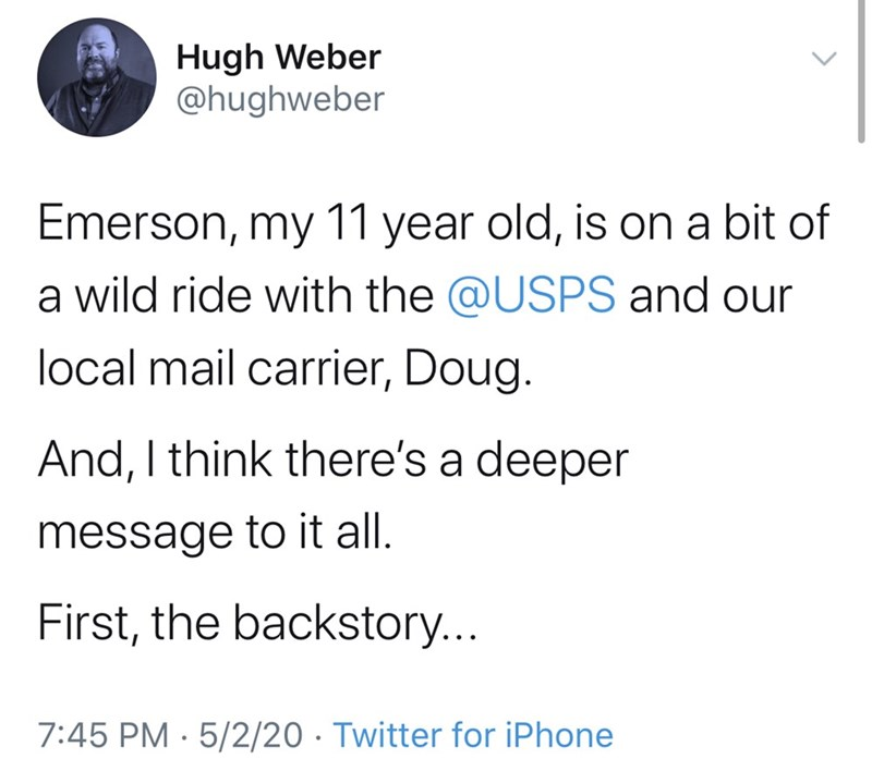 Text - Hugh Weber @hughweber Emerson, my 11 year old, is on a bit of a wild ride with the @USPS and our local mail carrier, Doug. And, I think there's a deeper message to it all. First, the backstory... 7:45 PM · 5/2/20 · Twitter for iPhone