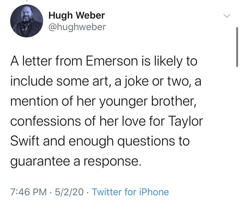 Text - Hugh Weber @hughweber A letter from Emerson is likely to include some art, a joke or two, a mention of her younger brother, confessions of her love for Taylor Swift and enough questions to guarantee a response. 7:46 PM · 5/2/20 · Twitter for iPhone