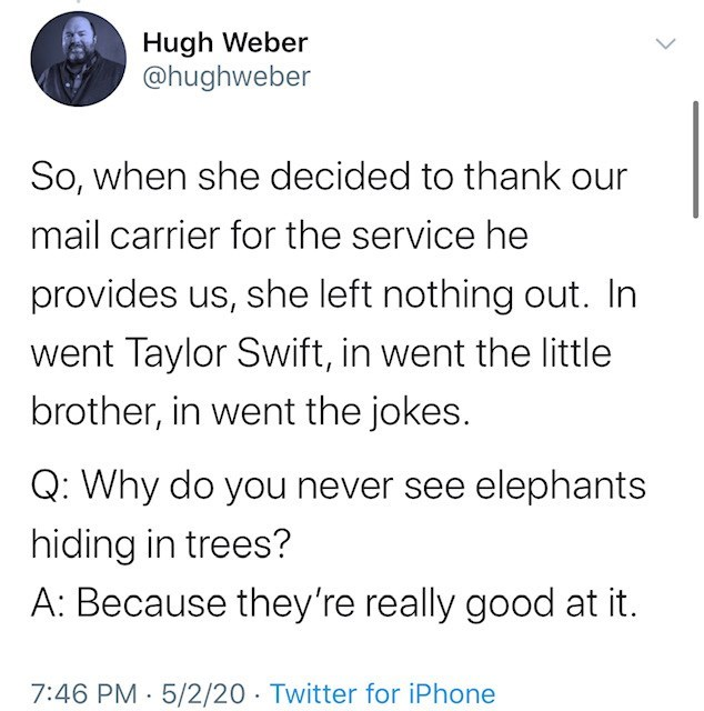 Text - Hugh Weber @hughweber So, when she decided to thank our mail carrier for the service he provides us, she left nothing out. In went Taylor Swift, in went the little brother, in went the jokes. Q: Why do you never see elephants hiding in trees? A: Because they're really good at it. 7:46 PM 5/2/20 · Twitter for iPhone