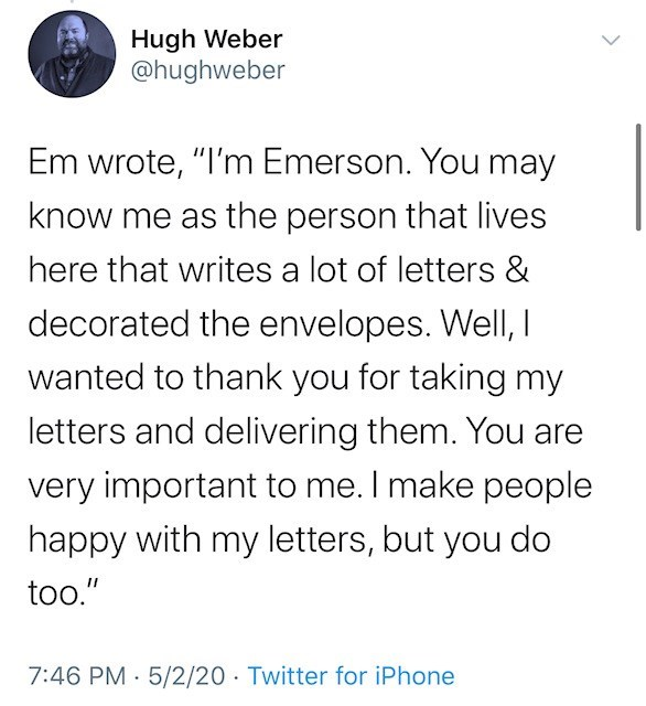 "Text - Hugh Weber @hughweber Em wrote, ""I'm Emerson. You may know me as the person that lives here that writes a lot of letters & decorated the envelopes. WellI, I wanted to thank you for taking my letters and delivering them. You are very important to me. I make people happy with my letters, but you do too."" 7:46 PM 5/2/20 · Twitter for iPhone"