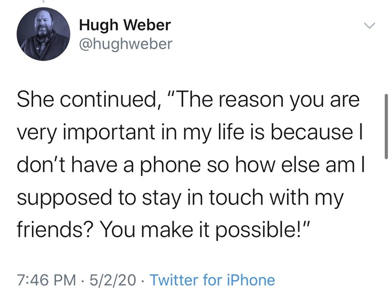"Text - Hugh Weber @hughweber She continued, ""The reason you are very important in my life is because I don't have a phone so how else am I supposed to stay in touch with my friends? You make it possible!"" 7:46 PM · 5/2/20 · Twitter for iPhone"