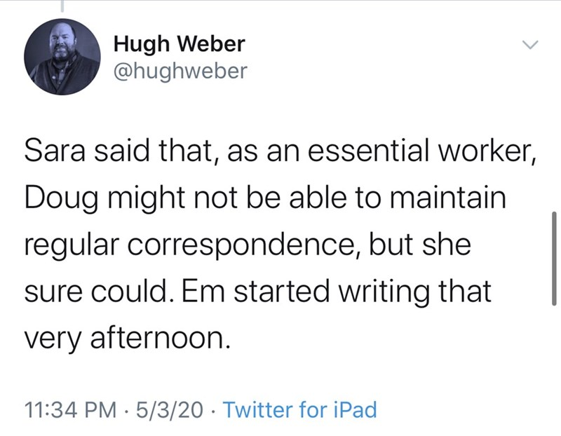 Text - Hugh Weber @hughweber Sara said that, as an essential worker, Doug might not be able to maintain regular correspondence, but she sure could. Em started writing that very afternoon. 11:34 PM · 5/3/20 · Twitter for iPad