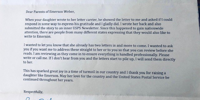 Text - Dear Parents of Emerson Weber, When your daughter wrote to her letter carrier, he showed the letter to me and asked if I could respond in some way to express his gratitude and I gladly did. I wrote her back and also submitted the story to an inner USPS Newsletter. Since this happened to gain nationwide attention, there are people from many different states expressing that they would also like to write to Emerson. I wanted to let you know that she already has two letters in and more to com