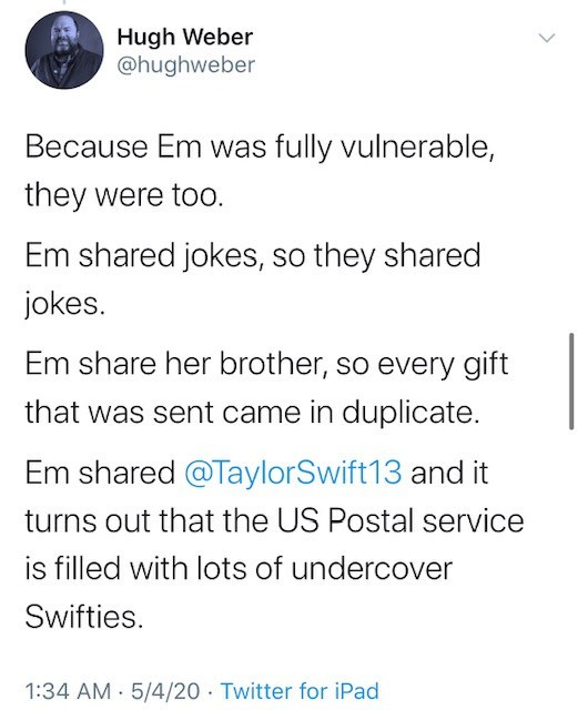 Text - Hugh Weber @hughweber Because Em was fully vulnerable, they were too. Em shared jokes, so they shared jokes. Em share her brother, so every gift that was sent came in duplicate. Em shared @TaylorSwift13 and it turns out that the US Postal service is filled with lots of undercover Swifties. 1:34 AM 5/4/20 Twitter for iPad
