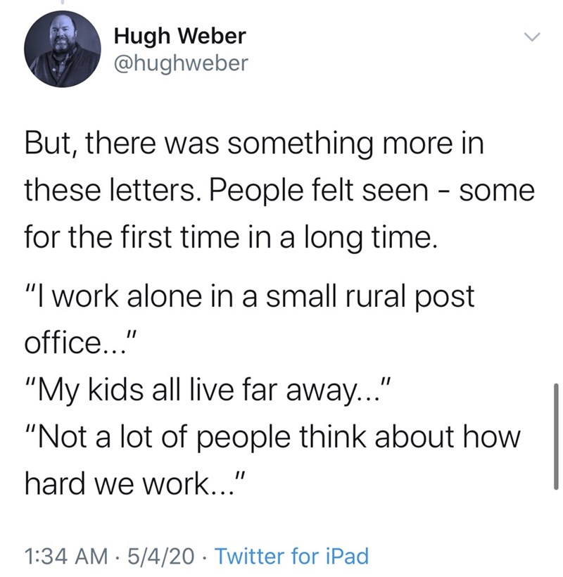 "Text - Hugh Weber @hughweber But, there was something more in these letters. People felt seen - some for the first time in a long time. ""I work alone in a small rural post office..."" ""My kids all live far away.."" ""Not a lot of people think about how hard we work..."" 1:34 AM · 5/4/20 · Twitter for iPad"