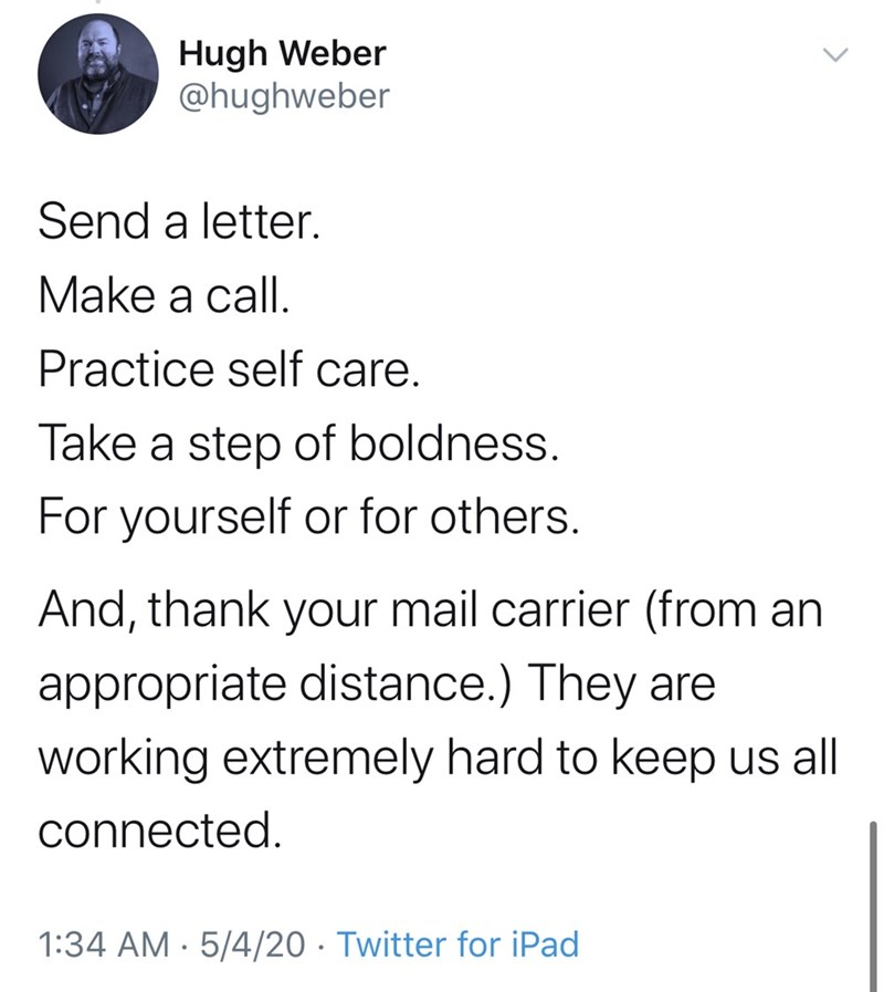 Text - Hugh Weber @hughweber Send a letter. Make a call. Practice self care. Take a step of boldness. For yourself or for others. And, thank your mail carrier (from an appropriate distance.) They are working extremely hard to keep us all connected. 1:34 AM · 5/4/20 · Twitter for iPad