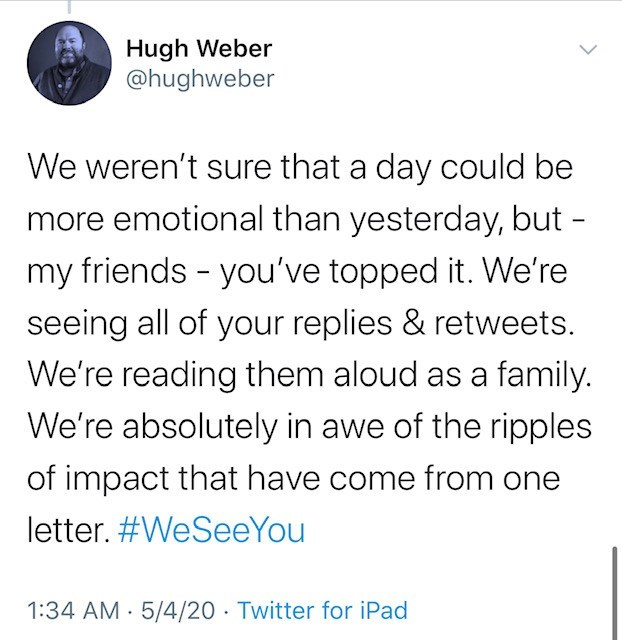 Text - Hugh Weber @hughweber We weren't sure that a day could be more emotional than yesterday, but - my friends - you've topped it. We're seeing all of your replies & retweets. We're reading them aloud as a family. We're absolutely in awe of the ripples of impact that have come from one letter. #WeSeeYou 1:34 AM · 5/4/20 · Twitter for iPad