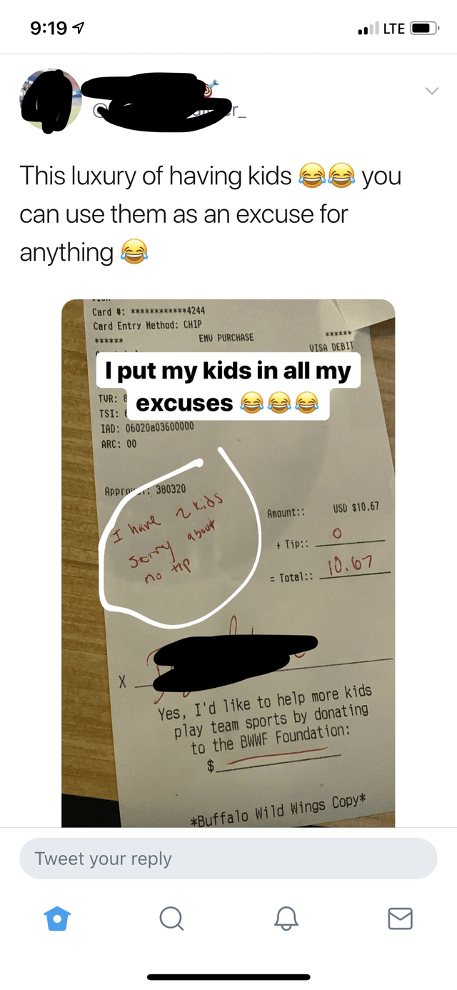 Text - 9:19 1 ll LTE This luxury of having kids a you can use them as an excuse for anything a Card #: ***********4244 Card Entry Method: CHIP ****** EMU PURCHASE ******** VISA DEBIT I put my kids in all my TVR: 8 excuses TSI: 6 IAD: 06020a03600000 ARC: 00 Appro: 380320 Serry abuut no tip Anount:: USD $10.67 I hare 2と、85 + Tip: 10.67 = Total:: Yes, I'd like to help more kids play team sports by donating to the BWWF Foundation: *Buffalo Wild Wings Copy* Tweet your reply