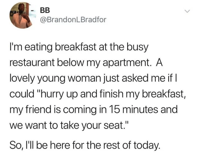 """Text - BB @BrandonLBradfor I'm eating breakfast at the busy restaurant below my apartment. A lovely young woman just asked me if I could """"hurry up and finish my breakfast, my friend is coming in 15 minutes and we want to take your seat."""" So, l'll be here for the rest of today."""