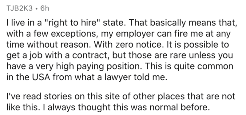 "Text - TJB2K3 • 6h I live in a ""right to hire"" state. That basically means that, with a few exceptions, my employer can fire me at any time without reason. With zero notice. It is possible to get a job with a contract, but those are rare unless you have a very high paying position. This is quite common in the USA from what a lawyer told me. I've read stories on this site of other places that are not like this. I always thought this was normal before."