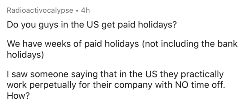 Text - Radioactivocalypse • 4h Do you guys in the US get paid holidays? We have weeks of paid holidays (not including the bank holidays) I saw someone saying that in the US they practically work perpetually for their company with NO time off. How?