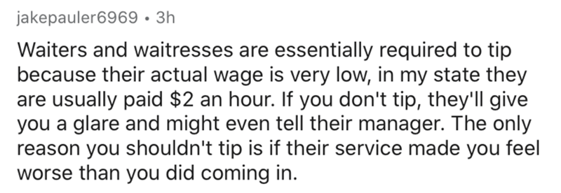 Text - jakepauler6969 · 3h Waiters and waitresses are essentially required to tip because their actual wage is very low, in my state they are usually paid $2 an hour. If you don't tip, they'll give you a glare and might even tell their manager. The only reason you shouldn't tip is if their service made you feel worse than you did coming in.