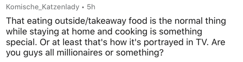 Text - Komische_Katzenlady • 5h That eating outside/takeaway food is the normal thing while staying at home and cooking is something special. Or at least that's how it's portrayed in TV. Are you guys all millionaires or something?