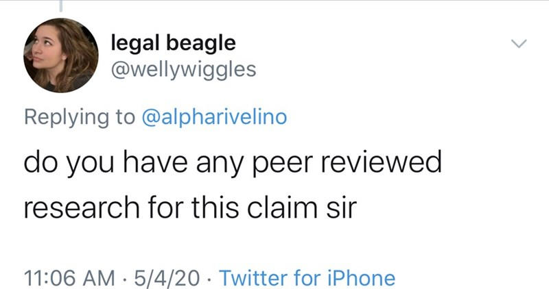 Text - legal beagle @wellywiggles Replying to @alpharivelino do you have any peer reviewed research for this claim sir 11:06 AM · 5/4/20 · Twitter for iPhone