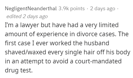 Text - NegligentNeanderthal 3.9k points · 2 days ago - edited 2 days ago I'm a lawyer but have had a very limited amount of experience in divorce cases. The first case I ever worked the husband shaved/waxed every single hair off his body in an attempt to avoid a court-mandated drug test.