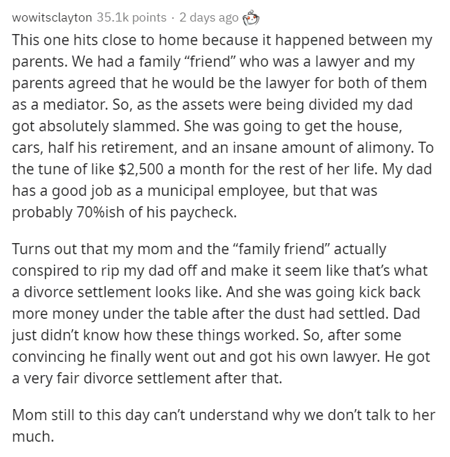 """Text - wowitsclayton 35.1k points · 2 days ago This one hits close to home because it happened between my parents. We had a family """"friend"""" who was a lawyer and my parents agreed that he would be the lawyer for both of them as a mediator. So, as the assets were being divided my dad got absolutely slammed. She was going to get the house, cars, half his retirement, and an insane amount of alimony. To the tune of like $2,500 a month for the rest of her life. My dad has a good job as a municipal emp"""