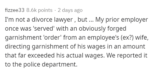 Text - fizzee33 8.6k points · 2 days ago I'm not a divorce lawyer , but... My prior employer once was 'served' with an obviously forged garnishment 'order' from an employee's (ex?) wife, directing garnishment of his wages in an amount that far exceeded his actual wages. We reported it to the police department.