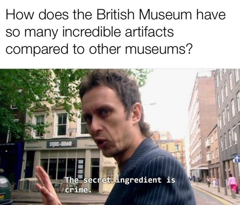 Text - How does the British Museum have so many incredible artifacts compared to other museums? avAR-3anis The secret ingredient is crime.